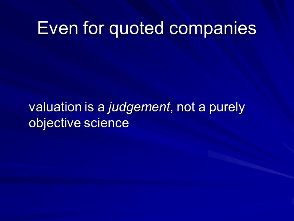 Even for quoted companies valuation is a judgement, not a purely objective science