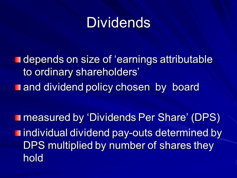 Dividends depends on size of 'earnings attributable to ordinary shareholders' and dividend policy chosen by board measured by 'Dividends Per Share' (DPS) individual dividend pay-outs determined by DPS multiplied by number of shares they hold
