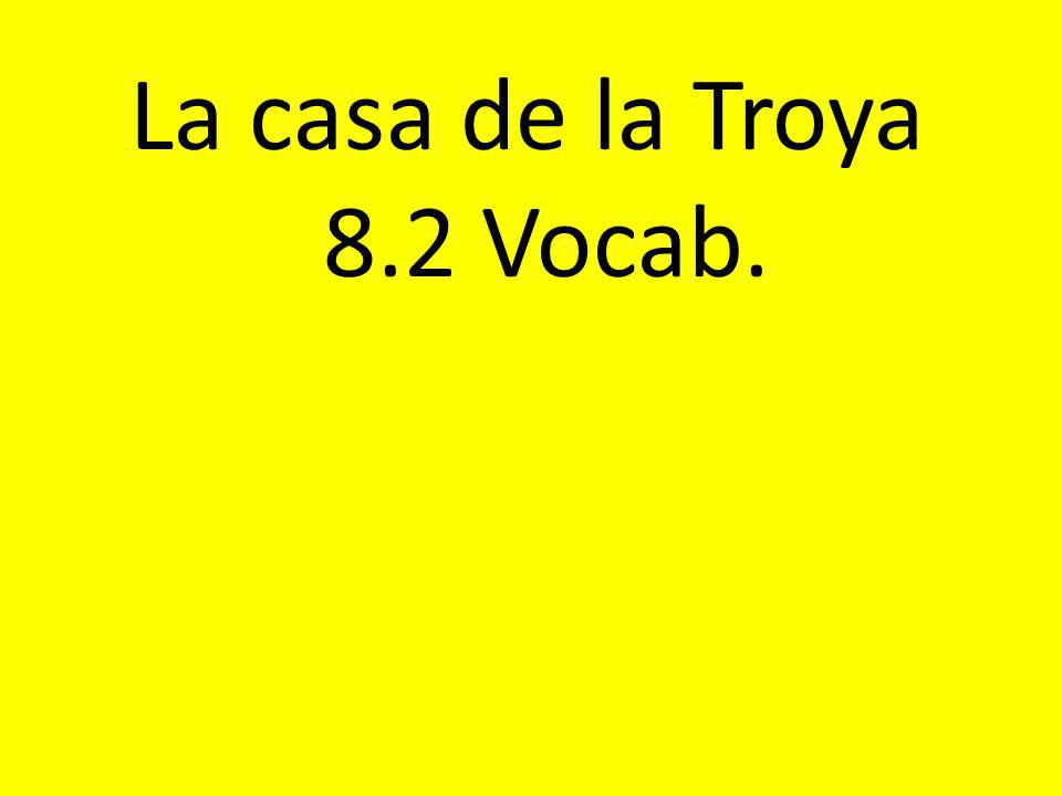 La casa de la Troya 8.2 Vocab.