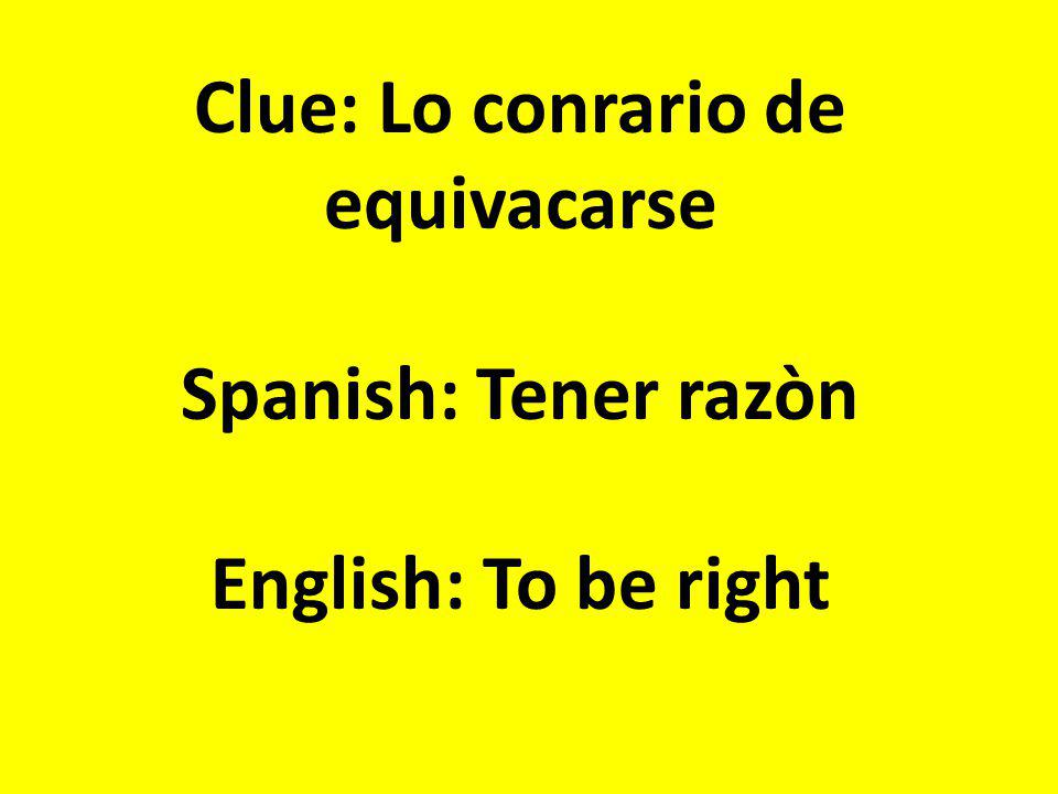 Clue: Lo conrario de equivacarse Spanish: Tener razòn English: To be right
