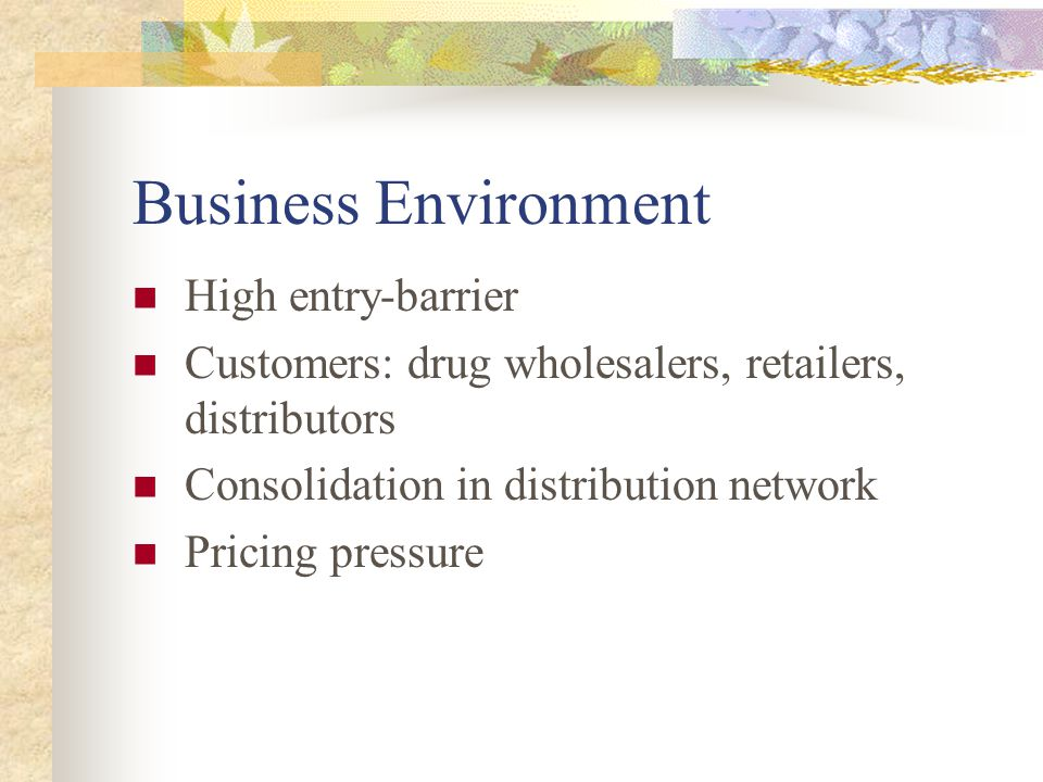 Business Environment High entry-barrier Customers: drug wholesalers, retailers, distributors Consolidation in distribution network Pricing pressure