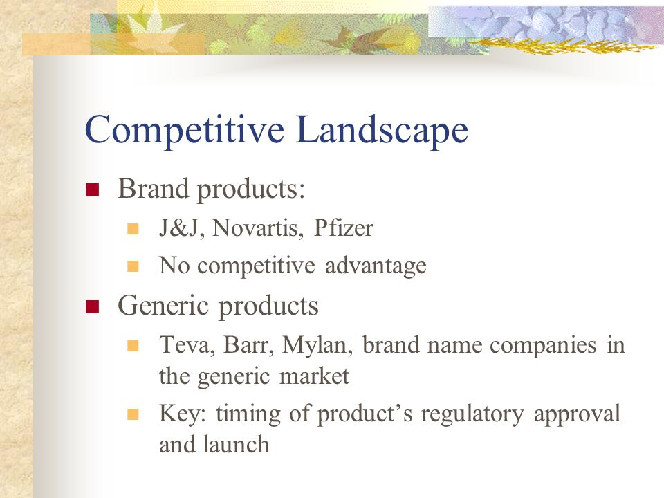 Competitive Landscape Brand products: J&J, Novartis, Pfizer No competitive advantage Generic products Teva, Barr, Mylan, brand name companies in the generic market Key: timing of product's regulatory approval and launch
