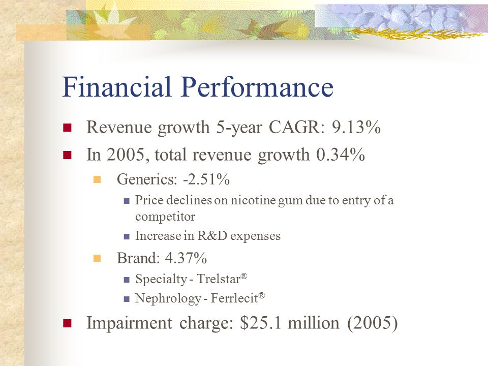 Financial Performance Revenue growth 5-year CAGR: 9.13% In 2005, total revenue growth 0.34% Generics: -2.51% Price declines on nicotine gum due to entry of a competitor Increase in R&D expenses Brand: 4.37% Specialty - Trelstar ® Nephrology - Ferrlecit ® Impairment charge: $25.1 million (2005)