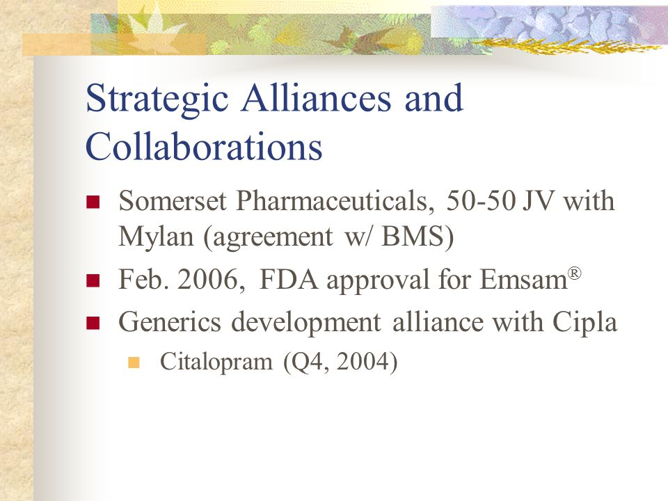 Strategic Alliances and Collaborations Somerset Pharmaceuticals, 50-50 JV with Mylan (agreement w/ BMS) Feb.