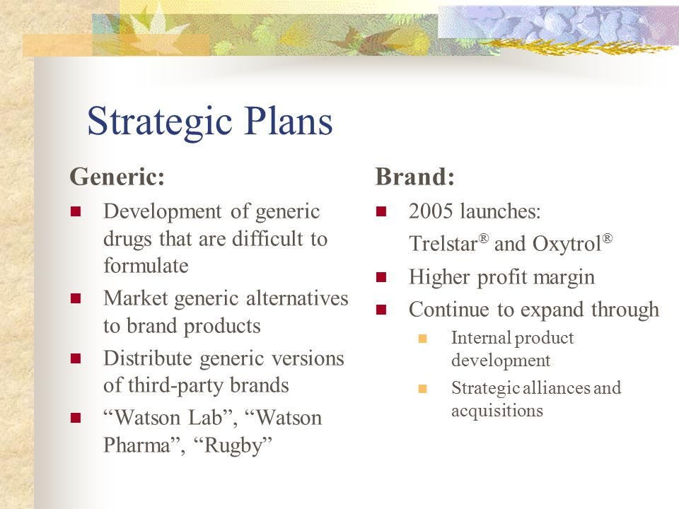Strategic Plans Generic: Development of generic drugs that are difficult to formulate Market generic alternatives to brand products Distribute generic versions of third-party brands Watson Lab , Watson Pharma , Rugby Brand: 2005 launches: Trelstar ® and Oxytrol ® Higher profit margin Continue to expand through Internal product development Strategic alliances and acquisitions