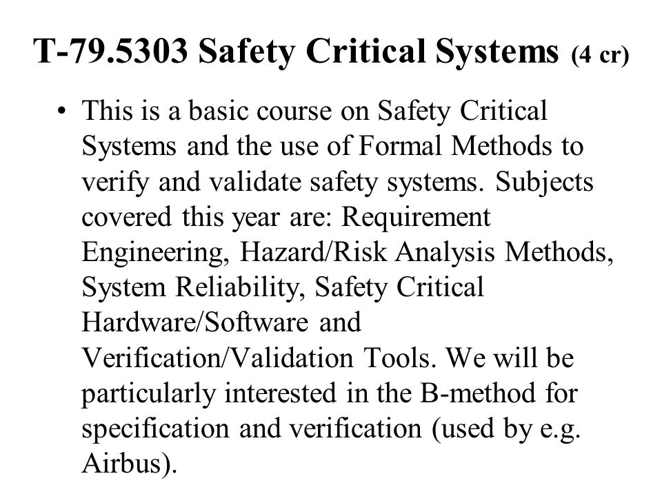 T-79.5303 Safety Critical Systems (4 cr) This is a basic course on Safety Critical Systems and the use of Formal Methods to verify and validate safety systems.