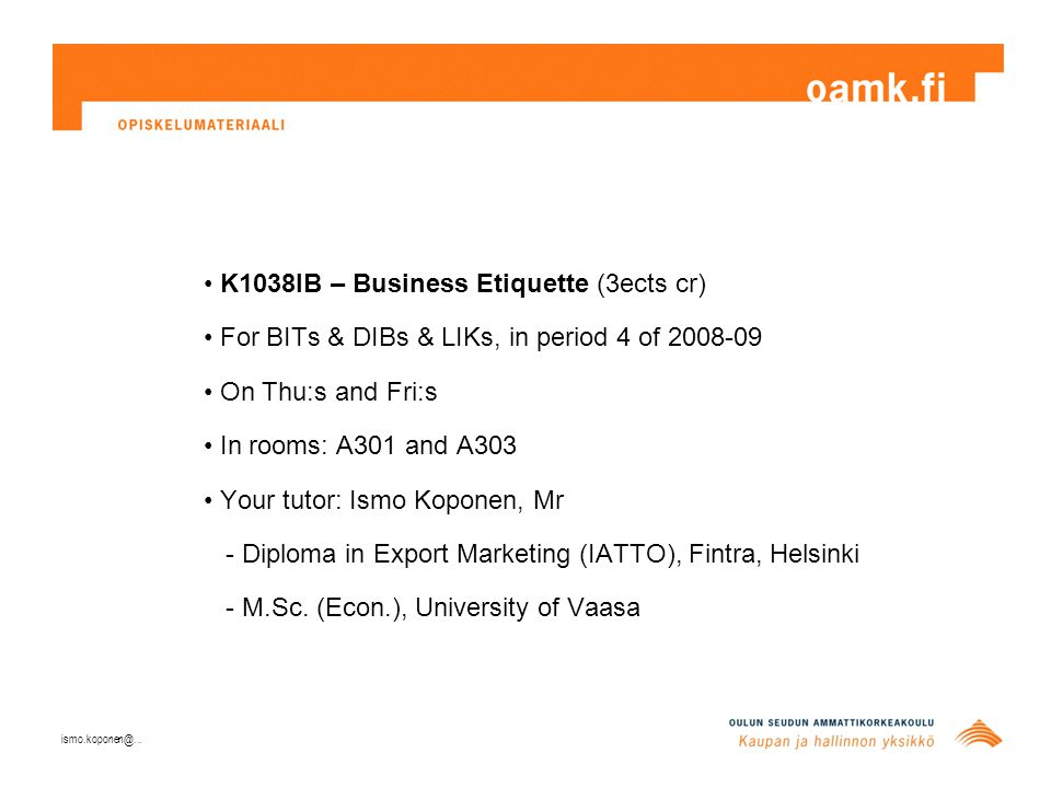 K1038IB – Business Etiquette (3ects cr) For BITs & DIBs & LIKs, in period 4 of 2008-09 On Thu:s and Fri:s In rooms: A301 and A303 Your tutor: Ismo Koponen, Mr - Diploma in Export Marketing (IATTO), Fintra, Helsinki - M.Sc.