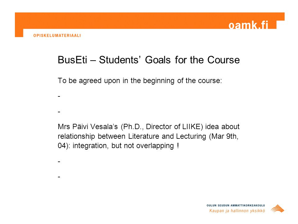BusEti – Students' Goals for the Course To be agreed upon in the beginning of the course: - Mrs Päivi Vesala's (Ph.D., Director of LIIKE) idea about relationship between Literature and Lecturing (Mar 9th, 04): integration, but not overlapping .