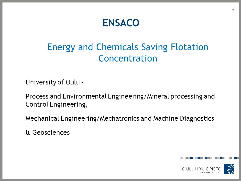 6 ENSACO Energy and Chemicals Saving Flotation Concentration University of Oulu – Process and Environmental Engineering/Mineral processing and Control Engineering, Mechanical Engineering/Mechatronics and Machine Diagnostics & Geosciences
