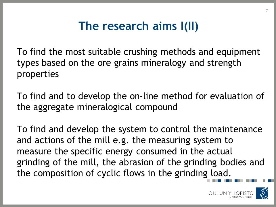 The research aims I(II) To find the most suitable crushing methods and equipment types based on the ore grains mineralogy and strength properties To find and to develop the on-line method for evaluation of the aggregate mineralogical compound To find and develop the system to control the maintenance and actions of the mill e.g.