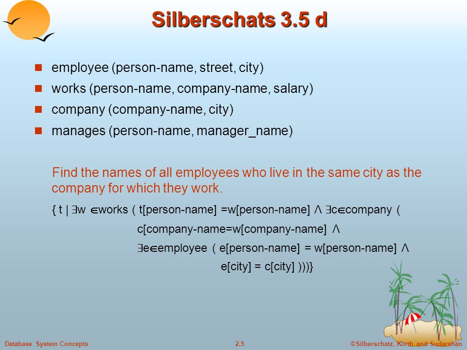 ©Silberschatz, Korth and Sudarshan2.5Database System Concepts Silberschats 3.5 d employee (person-name, street, city) works (person-name, company-name, salary) company (company-name, city) manages (person-name, manager_name) Find the names of all employees who live in the same city as the company for which they work.