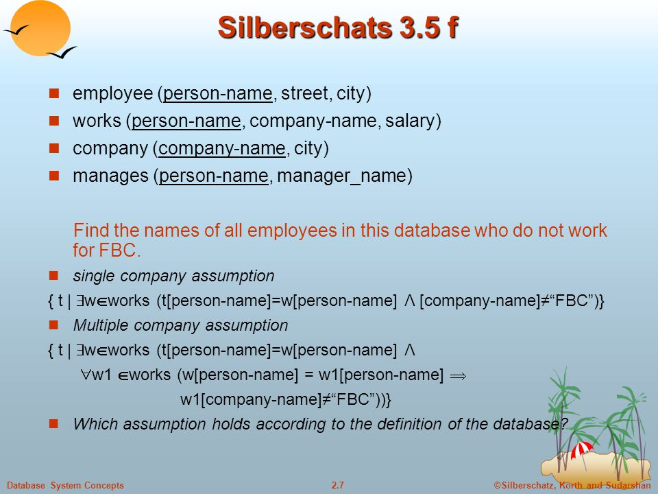 ©Silberschatz, Korth and Sudarshan2.7Database System Concepts Silberschats 3.5 f employee (person-name, street, city) works (person-name, company-name, salary) company (company-name, city) manages (person-name, manager_name) Find the names of all employees in this database who do not work for FBC.