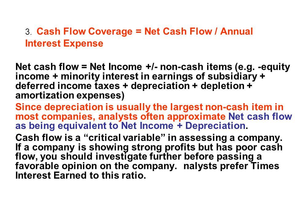 3. Cash Flow Coverage = Net Cash Flow / Annual Interest Expense Net cash flow = Net Income +/- non-cash items (e.g. -equity income + minority interest