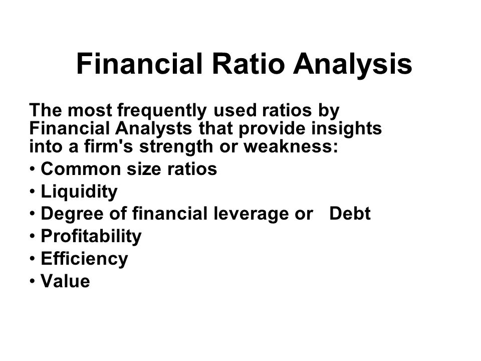Financial Ratio Analysis The most frequently used ratios by Financial Analysts that provide insights into a firm s strength or weakness: Common size ratios Liquidity Degree of financial leverage or Debt Profitability Efficiency Value