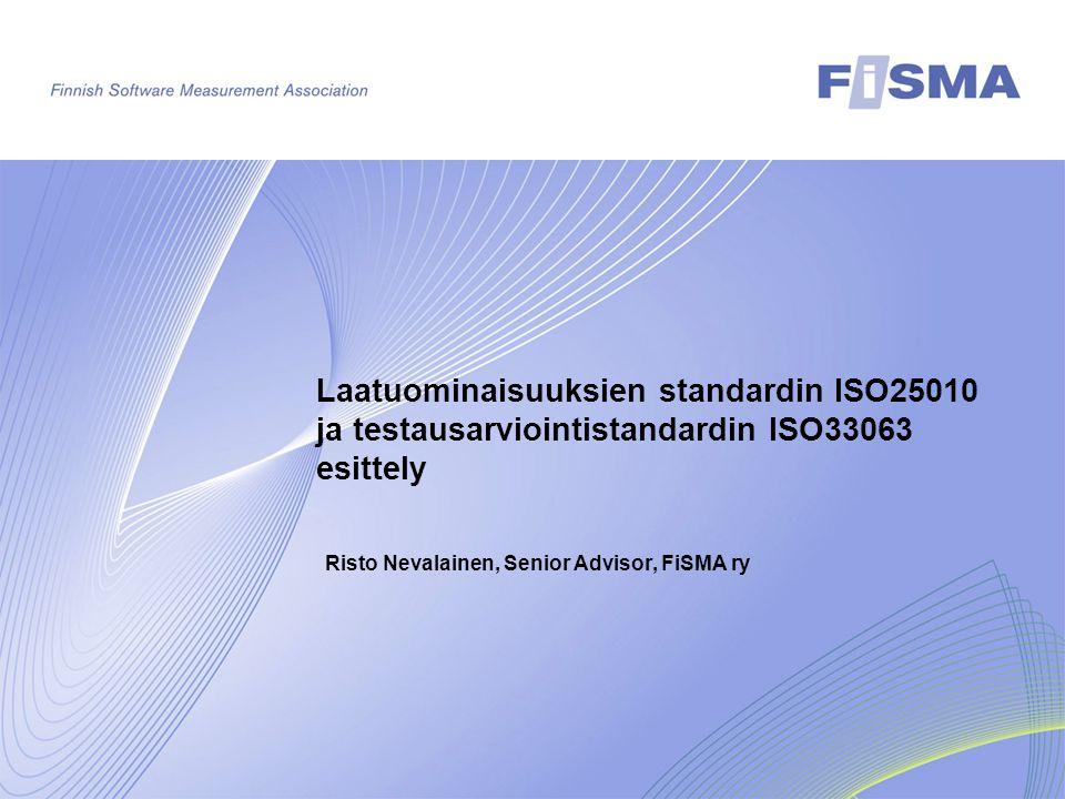 Laatuominaisuuksien standardin ISO25010 ja testausarviointistandardin ISO33063 esittely Risto Nevalainen, Senior Advisor, FiSMA ry