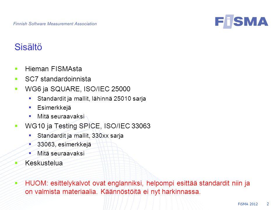 FiSMA 2012 2 Sisältö  Hieman FISMAsta  SC7 standardoinnista  WG6 ja SQUARE, ISO/IEC 25000  Standardit ja mallit, lähinnä 25010 sarja  Esimerkkejä  Mitä seuraavaksi  WG10 ja Testing SPICE, ISO/IEC 33063  Standardit ja mallit, 330xx sarja  33063, esimerkkejä  Mitä seuraavaksi  Keskustelua  HUOM: esittelykalvot ovat englanniksi, helpompi esittää standardit niin ja on valmista materiaalia.