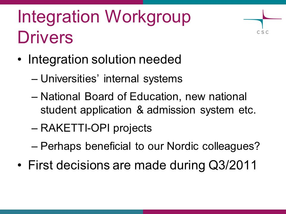 Integration Workgroup Drivers Integration solution needed –Universities' internal systems –National Board of Education, new national student applicati