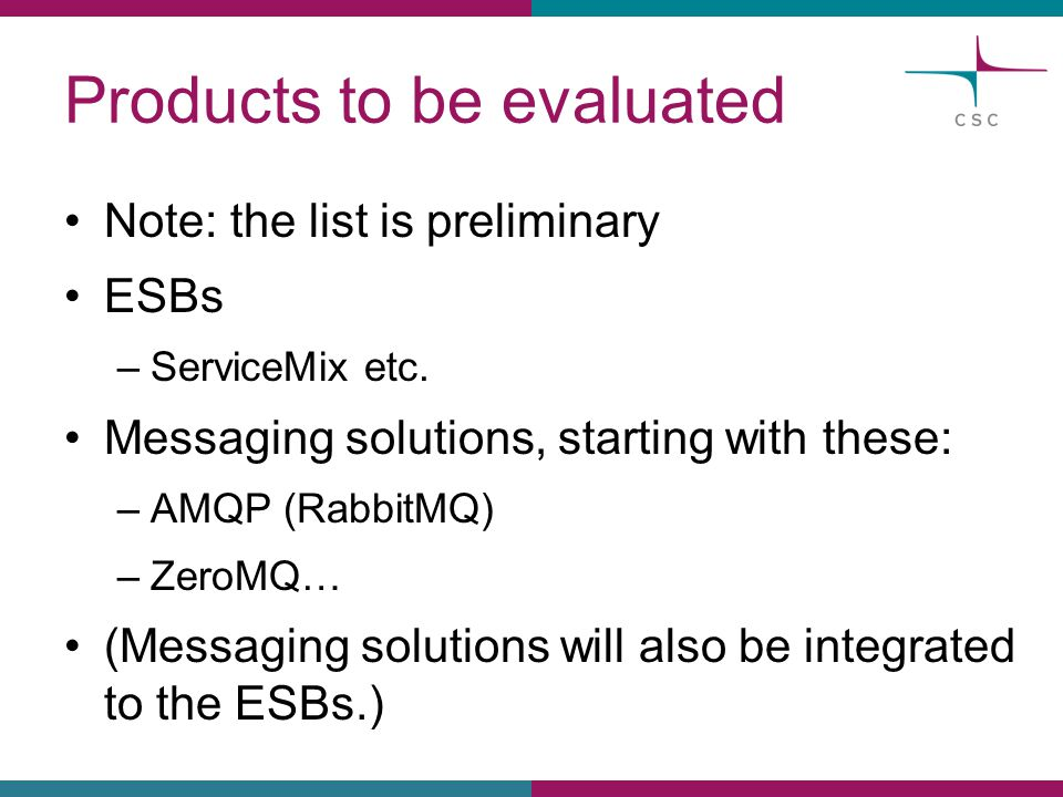 Products to be evaluated Note: the list is preliminary ESBs –ServiceMix etc. Messaging solutions, starting with these: –AMQP (RabbitMQ) –ZeroMQ… (Mess