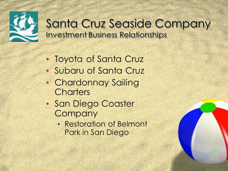 Santa Cruz Seaside Company Investment Business Relationships Toyota of Santa Cruz Subaru of Santa Cruz Chardonnay Sailing Charters San Diego Coaster Company Restoration of Belmont Park in San Diego