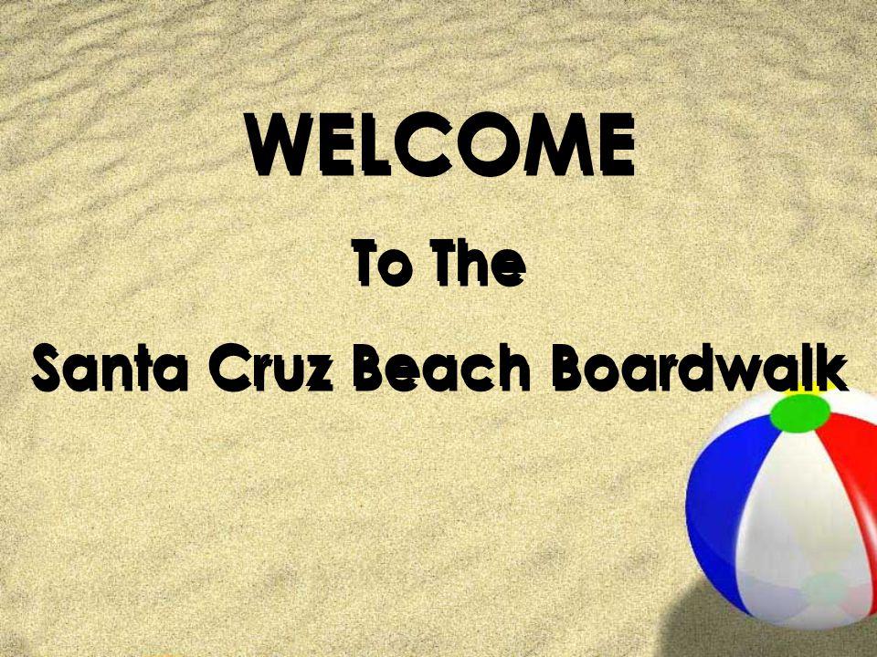 WELCOME To The Santa Cruz Beach Boardwalk WELCOME To The Santa Cruz Beach Boardwalk