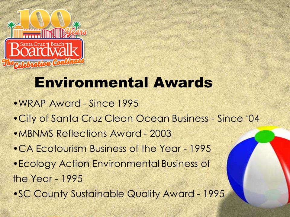 Environmental Awards WRAP Award - Since 1995 City of Santa Cruz Clean Ocean Business - Since '04 MBNMS Reflections Award - 2003 CA Ecotourism Business of the Year - 1995 Ecology Action Environmental Business of the Year - 1995 SC County Sustainable Quality Award - 1995
