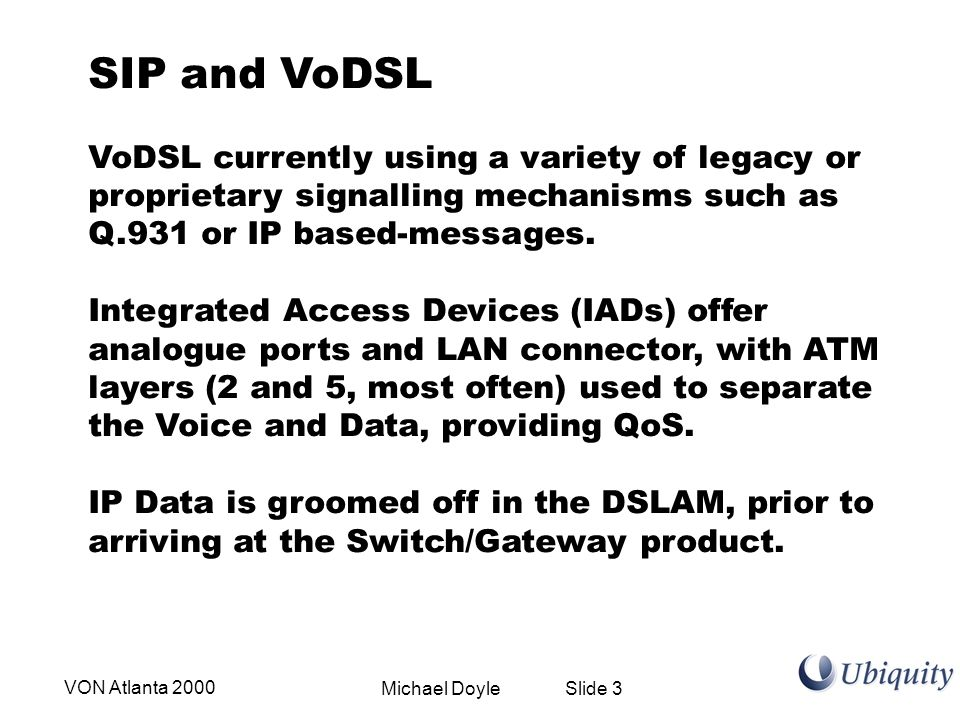 Michael Doyle Slide 3VON Atlanta 2000 SIP and VoDSL VoDSL currently using a variety of legacy or proprietary signalling mechanisms such as Q.931 or IP