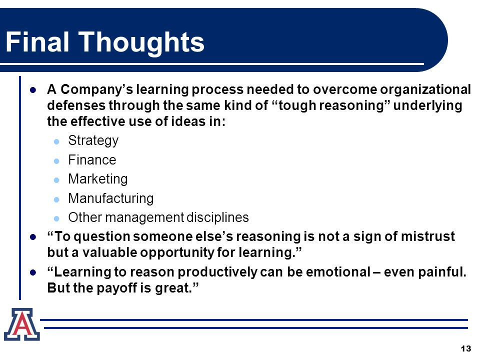 Final Thoughts A Company's learning process needed to overcome organizational defenses through the same kind of tough reasoning underlying the effective use of ideas in: Strategy Finance Marketing Manufacturing Other management disciplines To question someone else's reasoning is not a sign of mistrust but a valuable opportunity for learning. Learning to reason productively can be emotional – even painful.