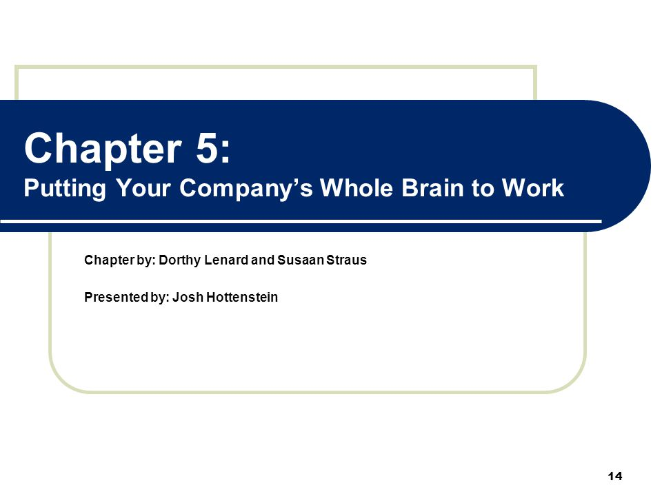 Chapter 5: Putting Your Company's Whole Brain to Work Chapter by: Dorthy Lenard and Susaan Straus Presented by: Josh Hottenstein 14