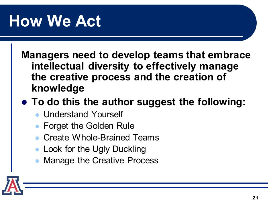 How We Act Managers need to develop teams that embrace intellectual diversity to effectively manage the creative process and the creation of knowledge To do this the author suggest the following: Understand Yourself Forget the Golden Rule Create Whole-Brained Teams Look for the Ugly Duckling Manage the Creative Process 21