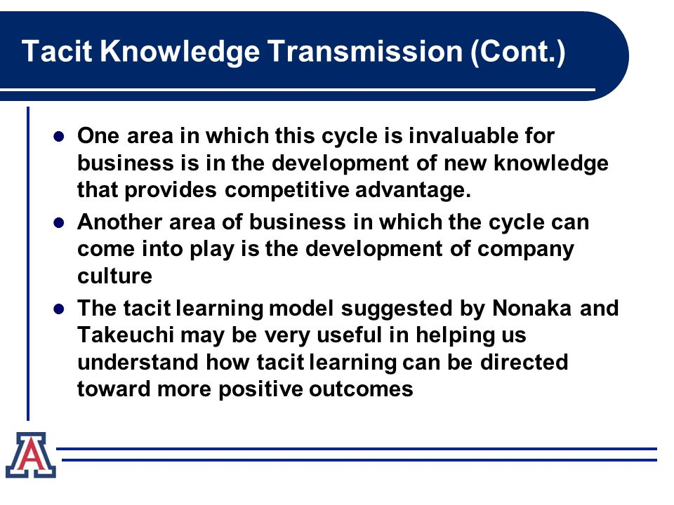 Tacit Knowledge Transmission (Cont.) One area in which this cycle is invaluable for business is in the development of new knowledge that provides competitive advantage.
