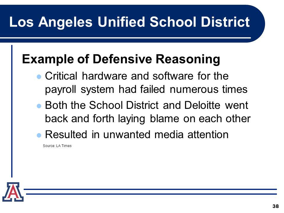 Los Angeles Unified School District Example of Defensive Reasoning Critical hardware and software for the payroll system had failed numerous times Both the School District and Deloitte went back and forth laying blame on each other Resulted in unwanted media attention 38 Source: LA Times