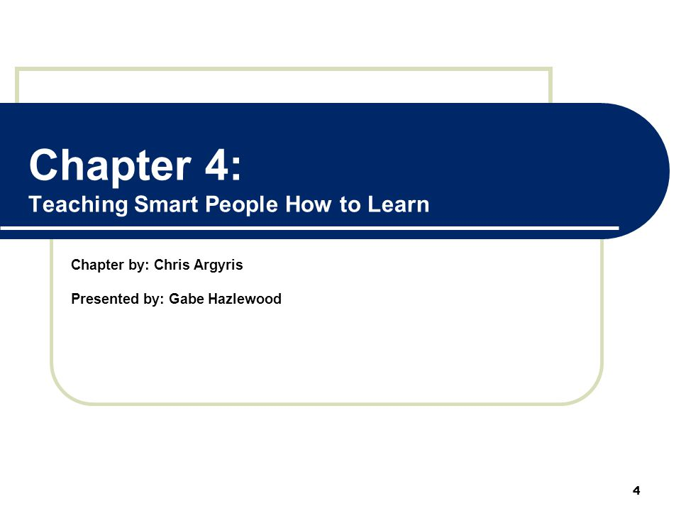 Chapter 4: Teaching Smart People How to Learn Chapter by: Chris Argyris Presented by: Gabe Hazlewood 4