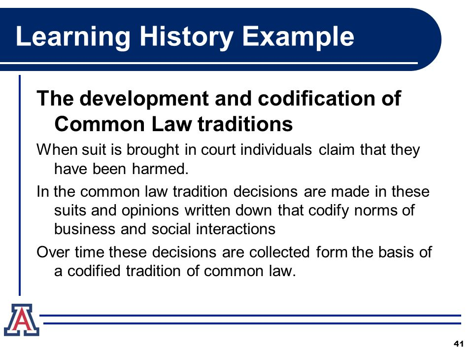 Learning History Example The development and codification of Common Law traditions When suit is brought in court individuals claim that they have been harmed.