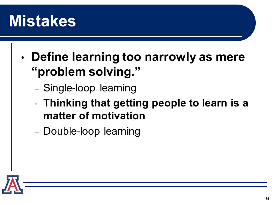 Mistakes Define learning too narrowly as mere problem solving. – Single-loop learning Thinking that getting people to learn is a matter of motivation – Double-loop learning 6