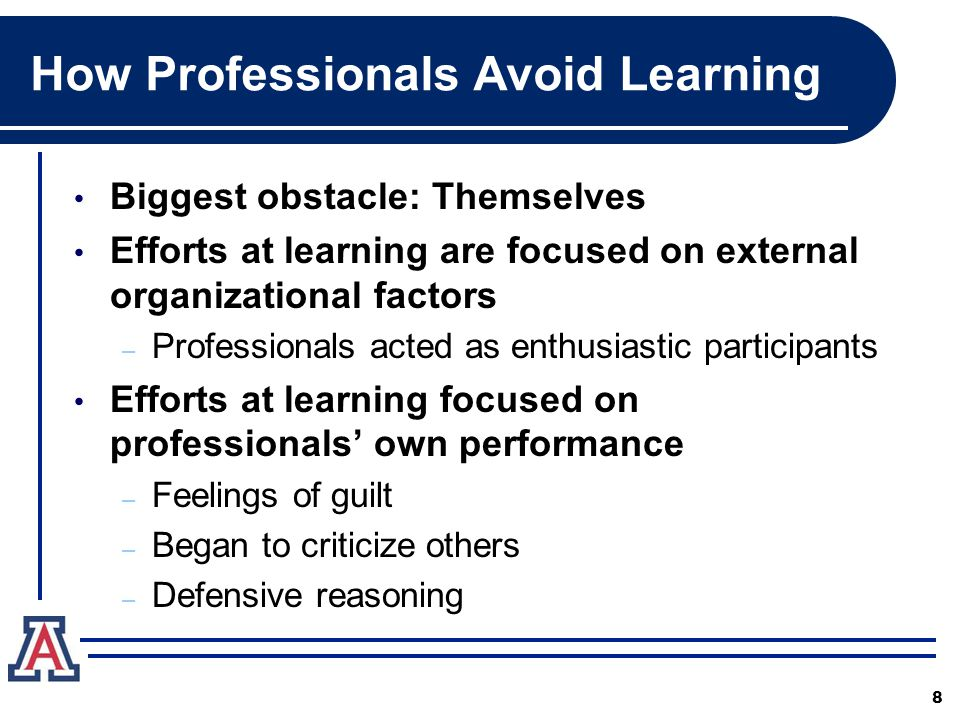 How Professionals Avoid Learning Biggest obstacle: Themselves Efforts at learning are focused on external organizational factors – Professionals acted as enthusiastic participants Efforts at learning focused on professionals' own performance – Feelings of guilt – Began to criticize others – Defensive reasoning 8