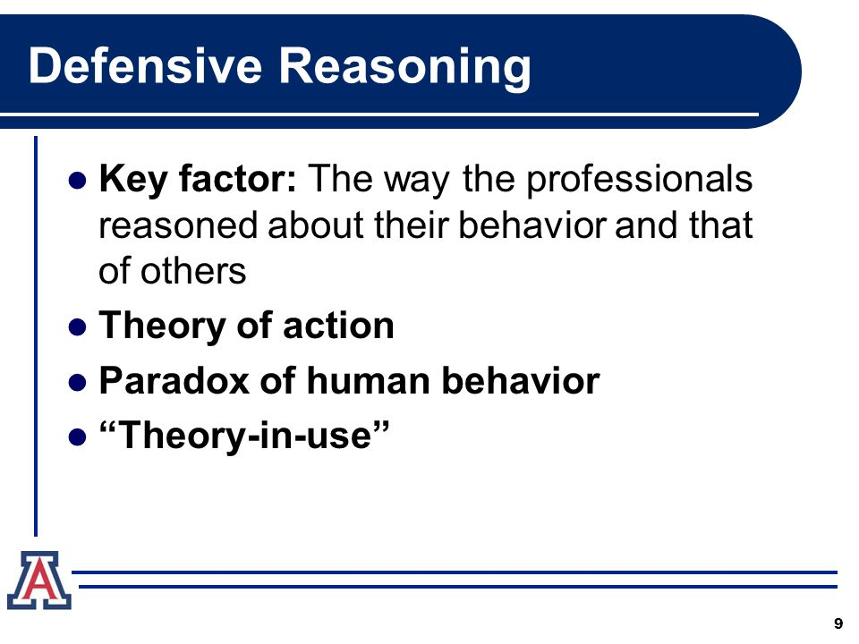 Defensive Reasoning Key factor: The way the professionals reasoned about their behavior and that of others Theory of action Paradox of human behavior Theory-in-use 9