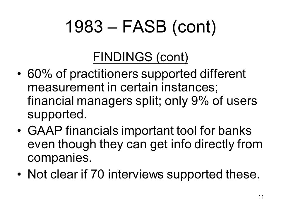 11 1983 – FASB (cont) FINDINGS (cont) 60% of practitioners supported different measurement in certain instances; financial managers split; only 9% of users supported.