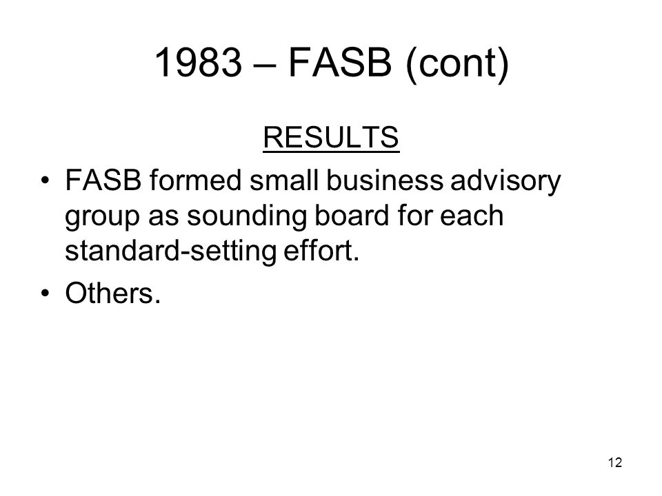 12 1983 – FASB (cont) RESULTS FASB formed small business advisory group as sounding board for each standard-setting effort.