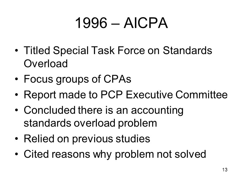 13 1996 – AICPA Titled Special Task Force on Standards Overload Focus groups of CPAs Report made to PCP Executive Committee Concluded there is an accounting standards overload problem Relied on previous studies Cited reasons why problem not solved