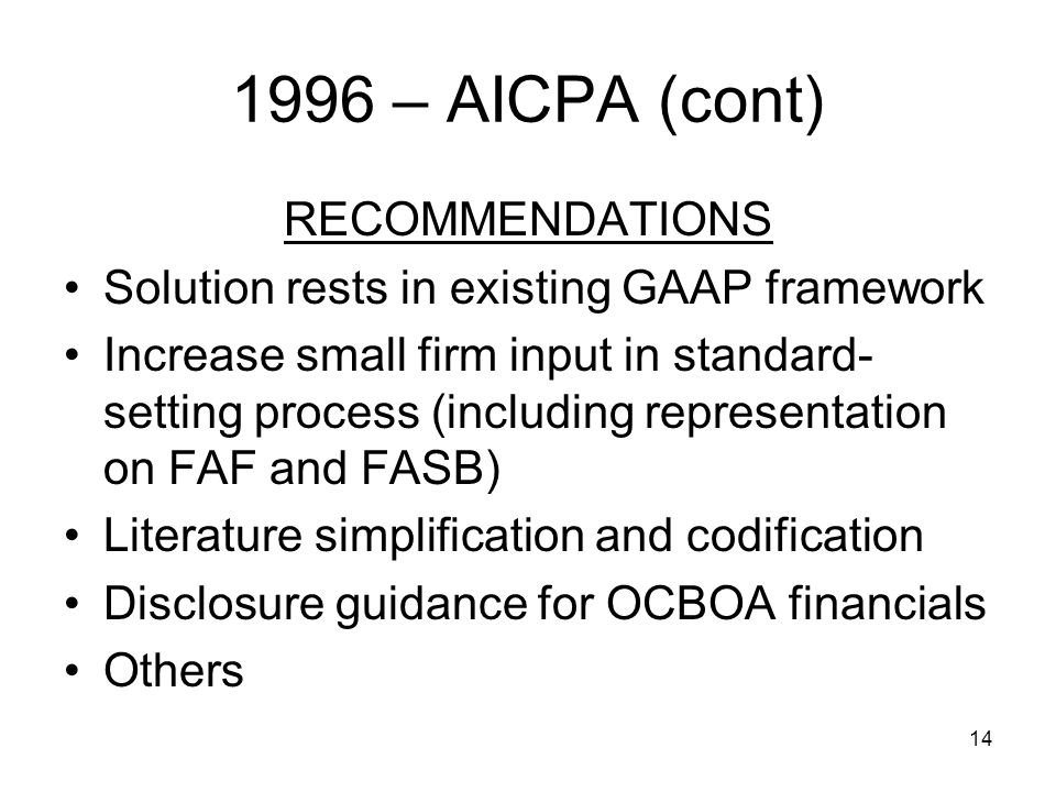 14 1996 – AICPA (cont) RECOMMENDATIONS Solution rests in existing GAAP framework Increase small firm input in standard- setting process (including representation on FAF and FASB) Literature simplification and codification Disclosure guidance for OCBOA financials Others