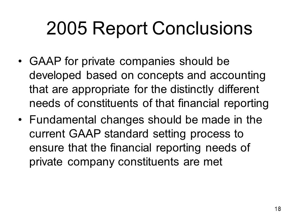 18 2005 Report Conclusions GAAP for private companies should be developed based on concepts and accounting that are appropriate for the distinctly different needs of constituents of that financial reporting Fundamental changes should be made in the current GAAP standard setting process to ensure that the financial reporting needs of private company constituents are met