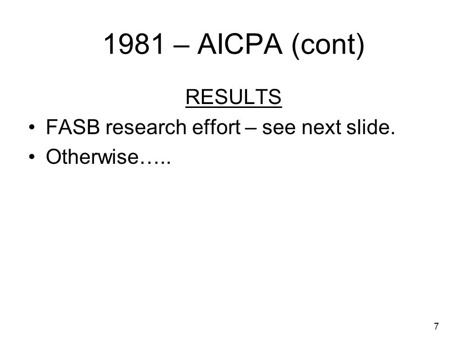 7 1981 – AICPA (cont) RESULTS FASB research effort – see next slide. Otherwise…..