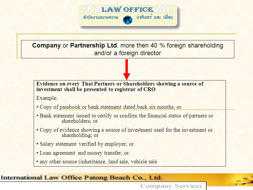 Evidence on every Thai Partners or Shareholders showing a source of investment shall be presented to registrar of CRO Example: Copy of passbook or bank statement dated back six months; or Bank statement issued to certify or confirm the financial status of partners or shareholders; or Copy of evidence showing a source of investment used for the investment or shareholding; or Salary statement verified by employer; or Loan agreement and money transfer; or any other source (inheritance, land sale, vehicle sale Company or Partnership Ltd.