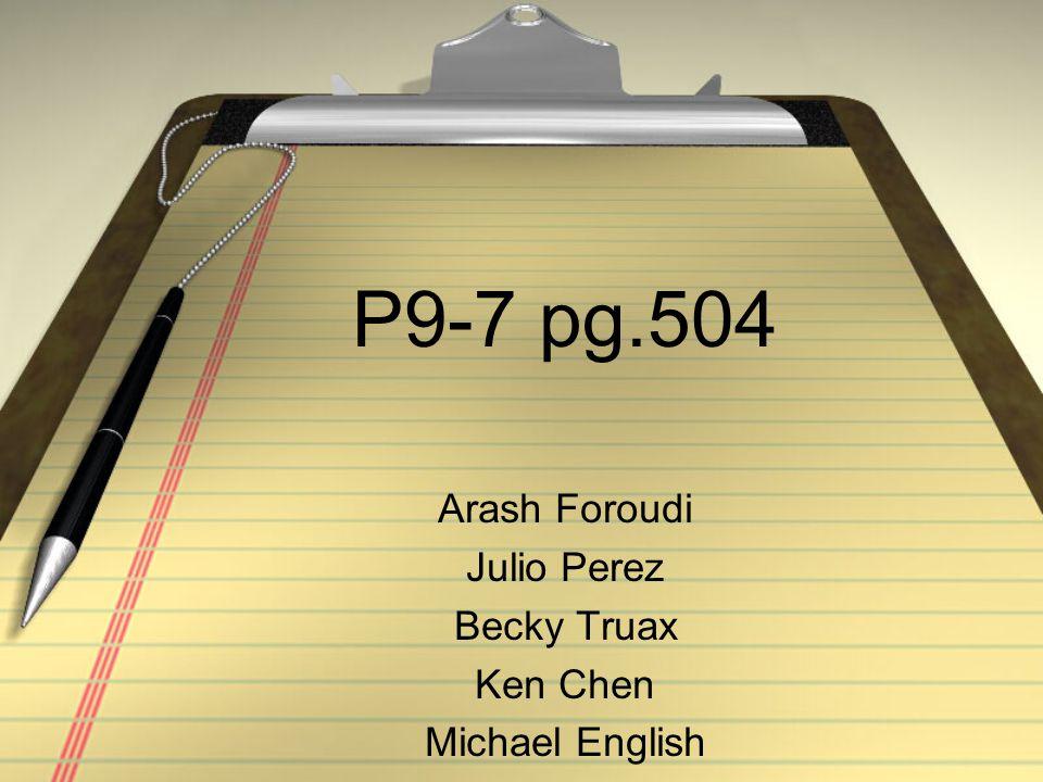 P9-7 pg.504 Arash Foroudi Julio Perez Becky Truax Ken Chen Michael English