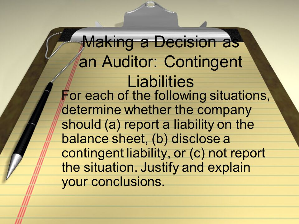Making a Decision as an Auditor: Contingent Liabilities For each of the following situations, determine whether the company should (a) report a liabil