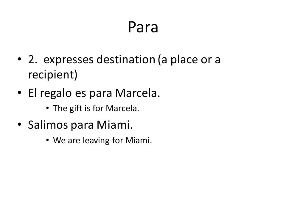 Para 2. expresses destination (a place or a recipient) El regalo es para Marcela. The gift is for Marcela. Salimos para Miami. We are leaving for Miam
