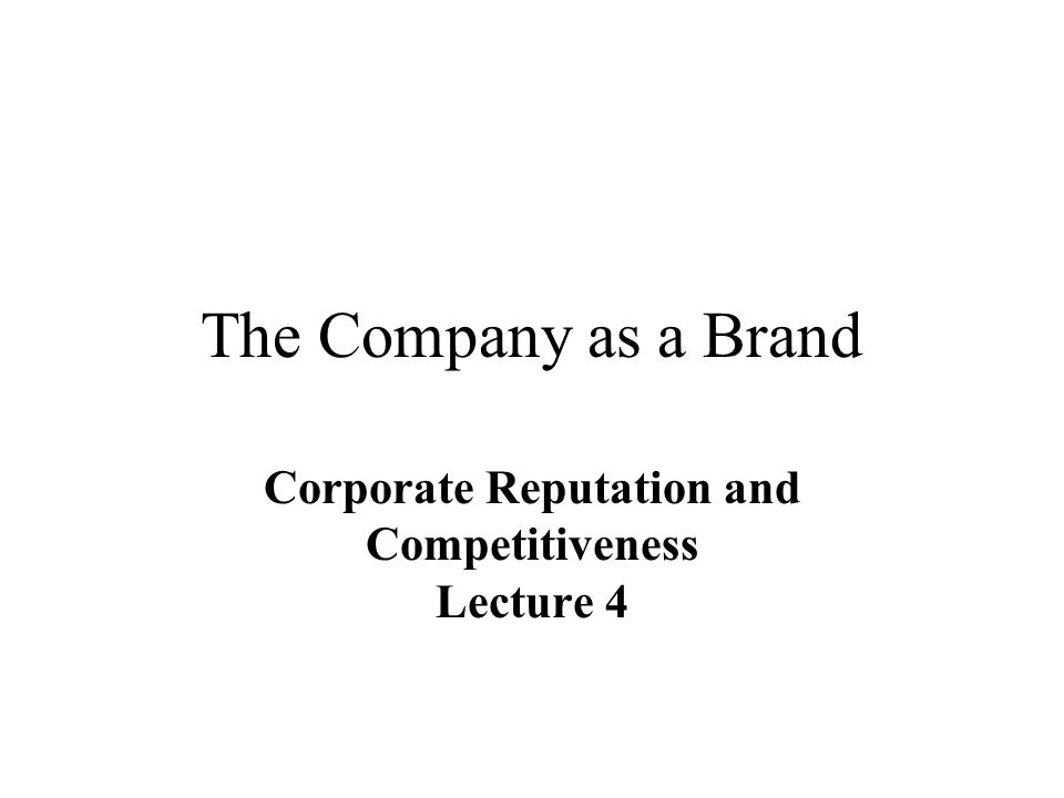 The Company as a Brand Corporate Reputation and Competitiveness Lecture 4