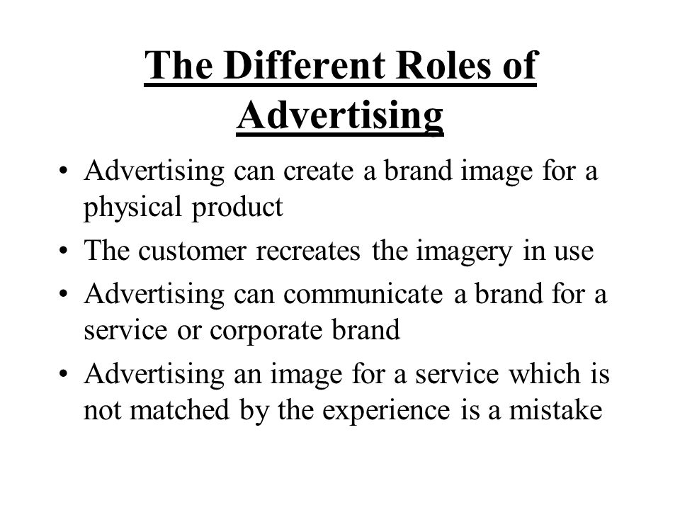 The Different Roles of Advertising Advertising can create a brand image for a physical product The customer recreates the imagery in use Advertising can communicate a brand for a service or corporate brand Advertising an image for a service which is not matched by the experience is a mistake