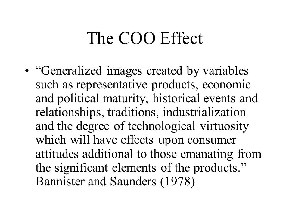 The COO Effect Generalized images created by variables such as representative products, economic and political maturity, historical events and relationships, traditions, industrialization and the degree of technological virtuosity which will have effects upon consumer attitudes additional to those emanating from the significant elements of the products. Bannister and Saunders (1978)