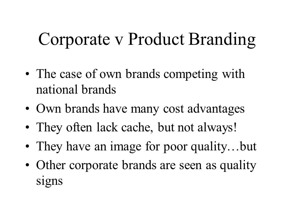 Corporate v Product Branding The case of own brands competing with national brands Own brands have many cost advantages They often lack cache, but not always.